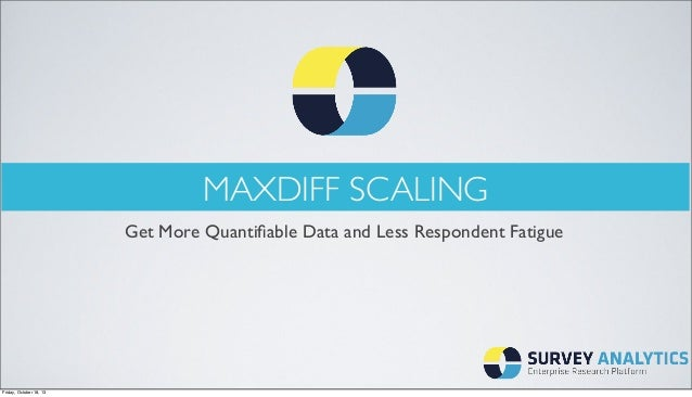 MAXDIFF SCALING Get More Quantifiable Data and Less Respondent Fatigue  Friday, October 18, 13