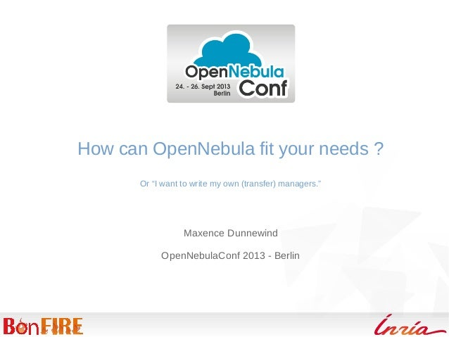 "How can OpenNebula fit your needs ? Or ""I want to write my own (transfer) managers."" Maxence Dunnewind OpenNebulaConf 2013..."