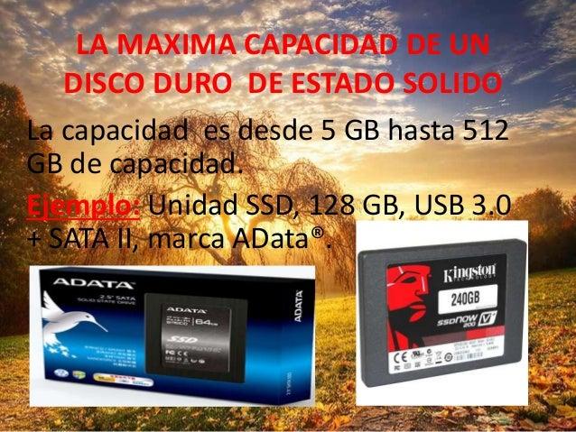 LA MAXIMA CAPACIDAD DE UN DISCO DURO DE ESTADO SOLIDO La capacidad es desde 5 GB hasta 512 GB de capacidad. Ejemplo: Unida...