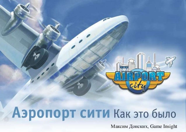 "Live Mobile: ""Airport City postmortem"" by Maxim Donskih, Game Insight"