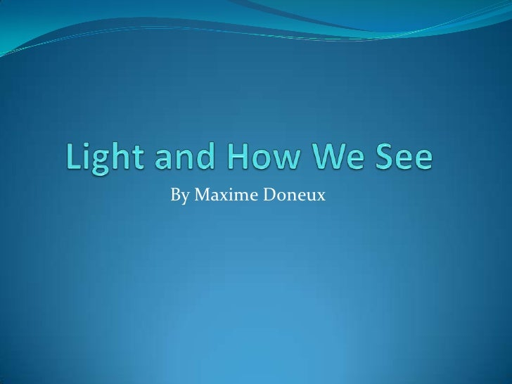 Maximes Light And How We See