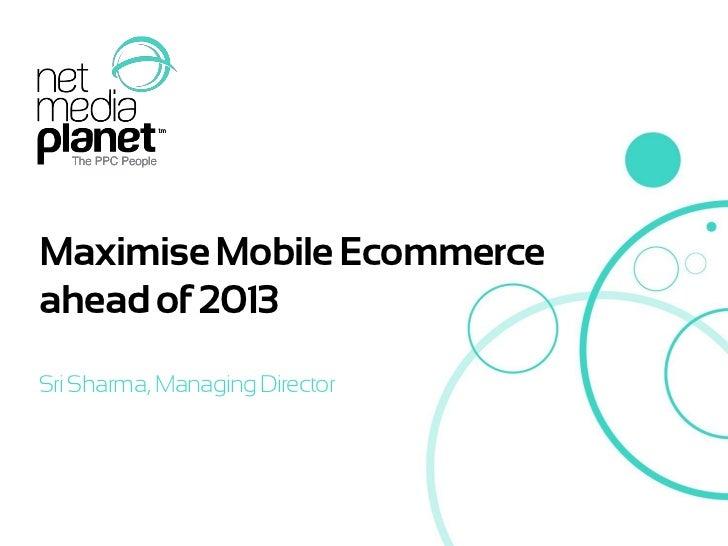 Maximise Mobile Ecommerceahead of 2013Sri Sharma, Managing Director