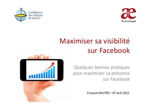 Maximiser sa visibilitésur FacebookQuelques bonnes pratiquespour maximiser sa présencesur FacebookFrançois NAUTRE – 07 avr...