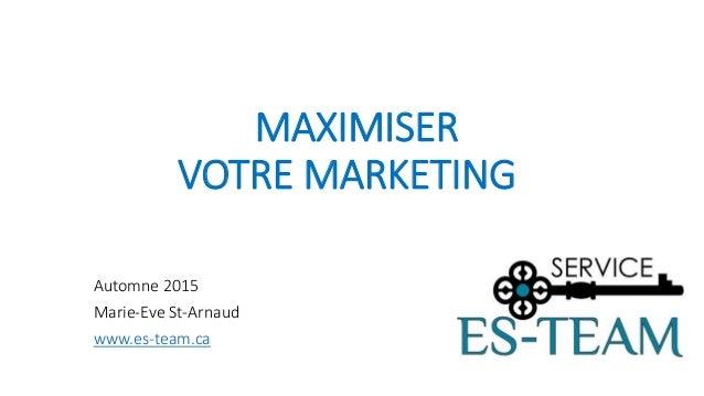MAXIMISER VOTRE MARKETING Automne 2015 Marie-Eve St-Arnaud www.es-team.ca