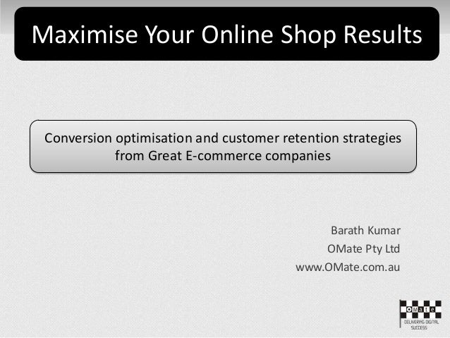 Barath Kumar OMate Pty Ltd www.OMate.com.au Maximise Your Online Shop Results Conversion optimisation and customer retenti...