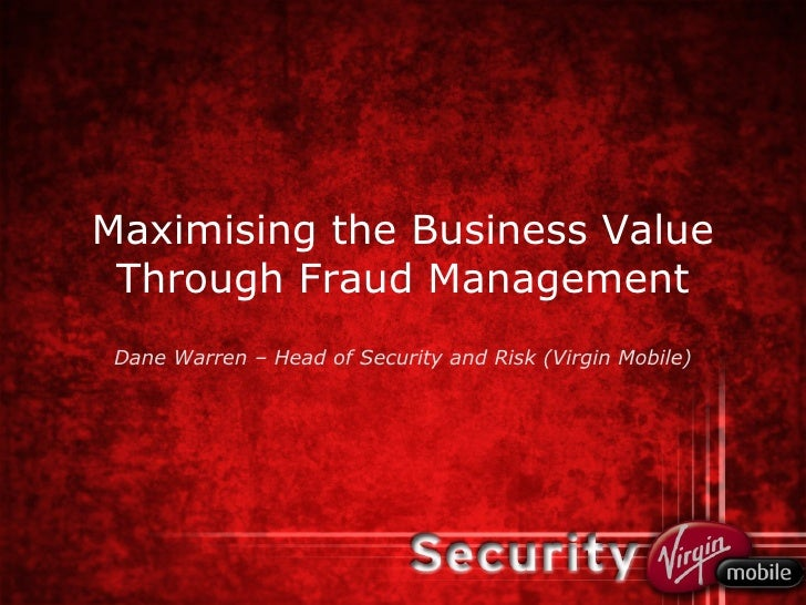 Maximising the Business Value Through Fraud Management Dane Warren – Head of Security and Risk (Virgin Mobile)