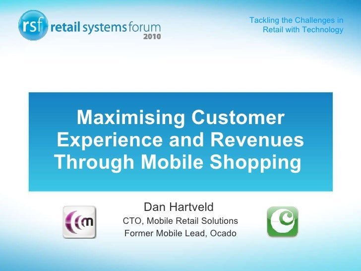 Maximising Customer Experience and Revenues Through Mobile Shopping   Dan Hartveld  CTO, Mobile Retail Solutions Former Mo...