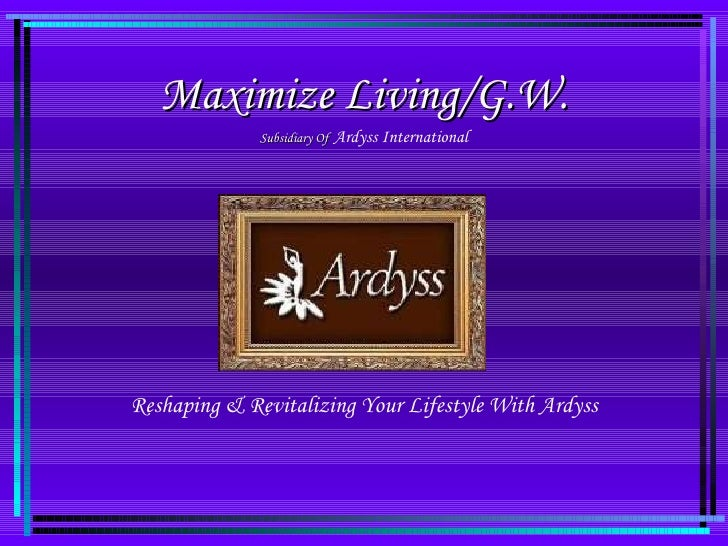 Maximize Living/G.W. Subsidiary Of   Ardyss International Reshaping & Revitalizing Your Lifestyle With Ardyss
