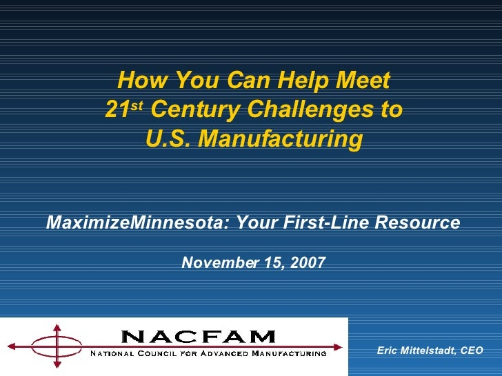 Eric Mittelstadt, CEO How You Can Help Meet 21 st  Century Challenges to U.S. Manufacturing MaximizeMinnesota: Your First-...