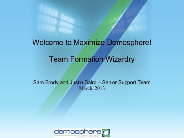 Welcome to Maximize Demosphere!      Team Formation WizardrySam Brody and Justin Baird – Senior Support Team              ...