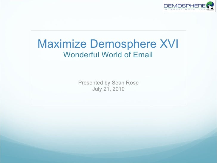 Maximize Demosphere XVI Wonderful World of Email Presented by Sean Rose July 21, 2010