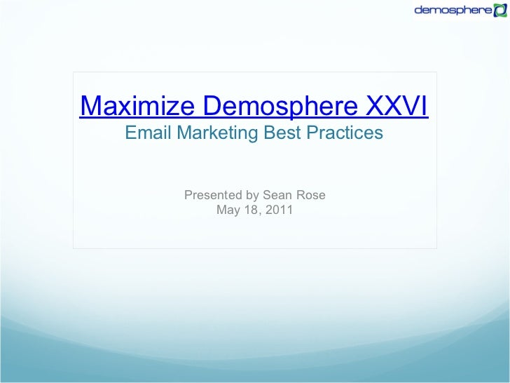 Maximize Demosphere XXVI   Email Marketing Best Practices         Presented by Sean Rose              May 18, 2011