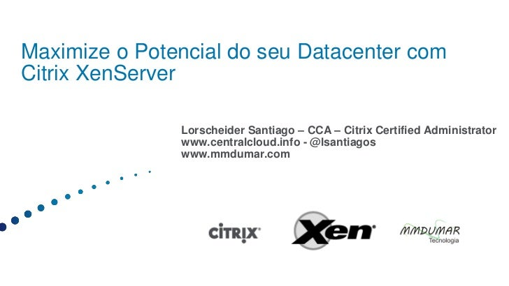 Maximize o Potencial do seu Datacenter comCitrix XenServer               Lorscheider Santiago – CCA – Citrix Certified Adm...