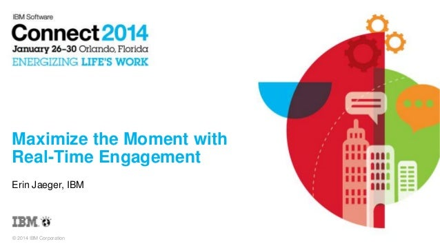 Maximize the Moment with Real-Time Engagement Erin Jaeger, IBM  © 2014 IBM Corporation