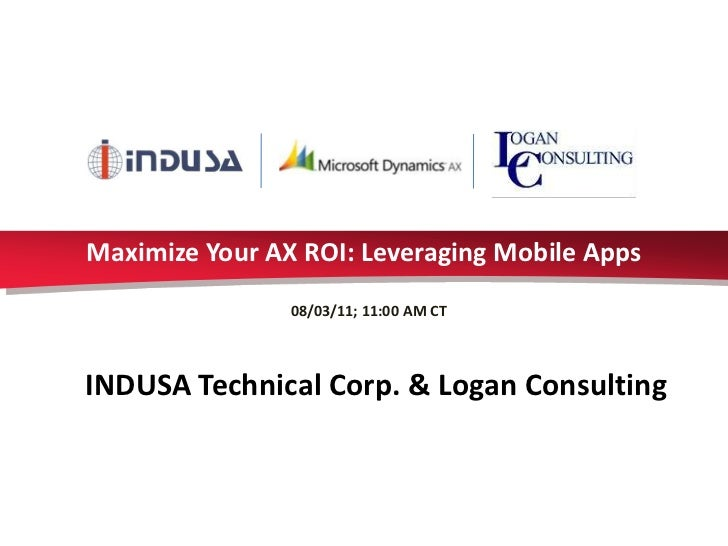 Maximize Your AX ROI: Leveraging Mobile Apps                08/03/11; 11:00 AM CTINDUSA Technical Corp. & Logan Consulting