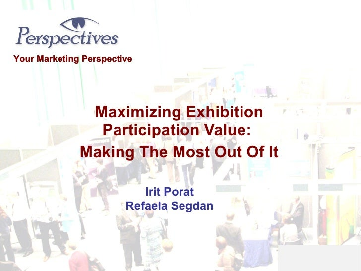 Maximizing Exhibition Participation Value:  Making The Most Out Of It Your Marketing Perspective Irit Porat Refaela Segdan