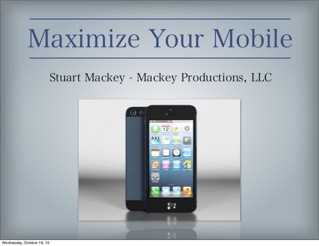 Maximize Your Mobile Stuart Mackey - Mackey Productions, LLC  Wednesday, October 16, 13