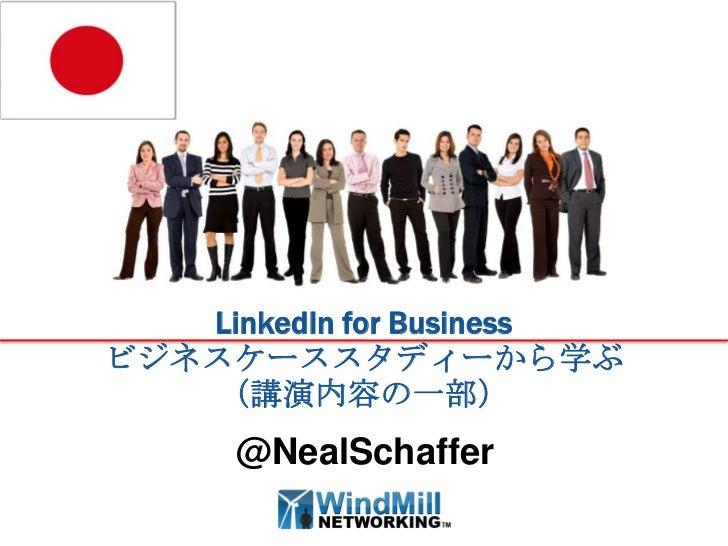 LinkedIn for Businessビジネスケーススタディーから学ぶ   (講演内容の一部)      @NealSchaffer