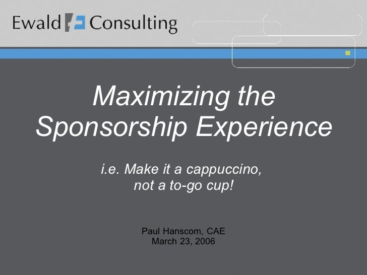 Maximizing the Sponsorship Experience i.e. Make it a cappuccino,  not a to-go cup! Paul Hanscom, CAE March 23, 2006