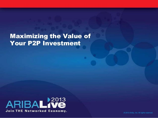 Maximizing the Value ofYour P2P Investment© 2013 Ariba, Inc. All rights reserved.