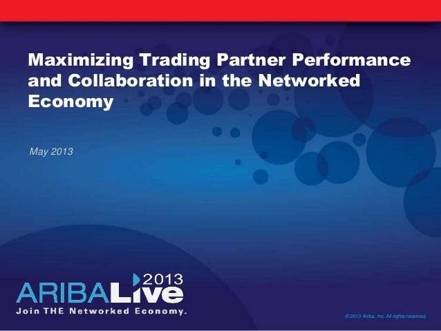 Maximizing Trading Partner Performanceand Collaboration in the NetworkedEconomyMay 2013© 2013 Ariba, Inc. All rights reser...