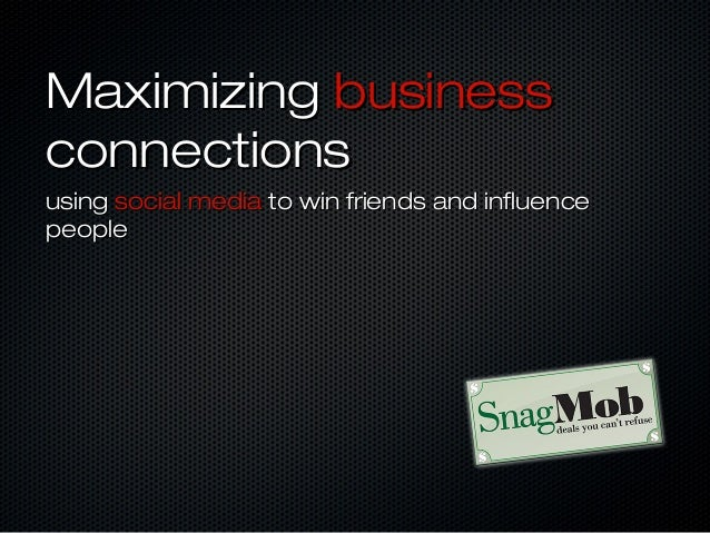 Maximizing businessconnectionsusing social media to win friends and influencepeople