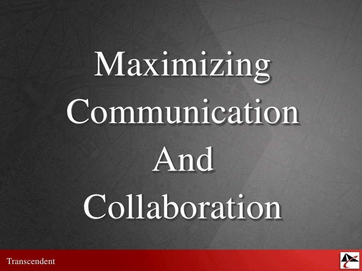 Maximizing<br />Communication<br />And<br />Collaboration<br />
