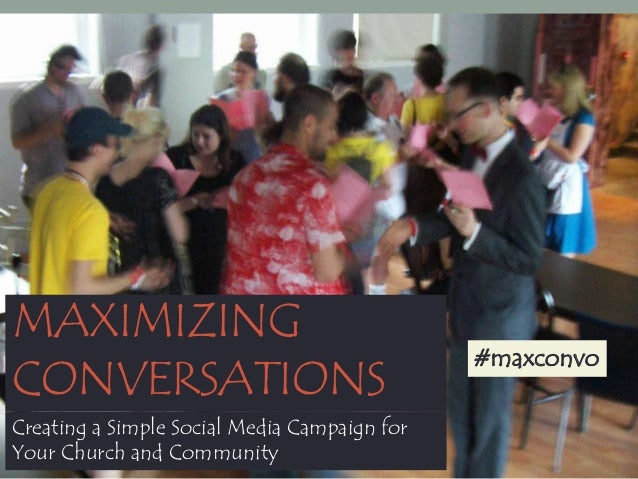 MAXIMIZING CONVERSATIONS Creating a Simple Social Media Campaign for Your Church and Community  #maxconvo