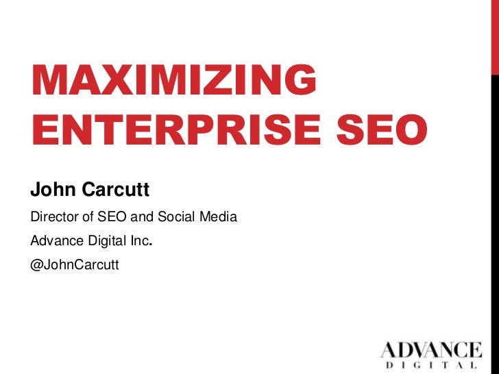 MAXIMIZINGENTERPRISE SEOJohn CarcuttDirector of SEO and Social MediaAdvance Digital Inc.@JohnCarcutt                      ...