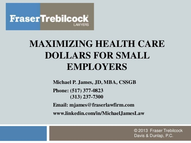 MAXIMIZING HEALTH CAREDOLLARS FOR SMALLEMPLOYERSMichael P. James, JD, MBA, CSSGBPhone: (517) 377-0823(313) 237-7300Email: ...