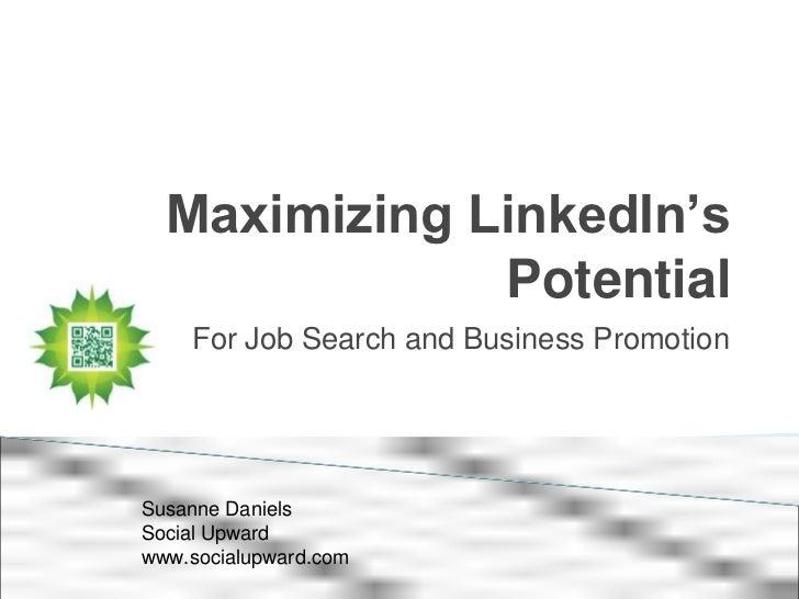 Maximizing LinkedIn's              Potential    For Job Search and Business PromotionSusanne DanielsSocial Upwardwww.socia...