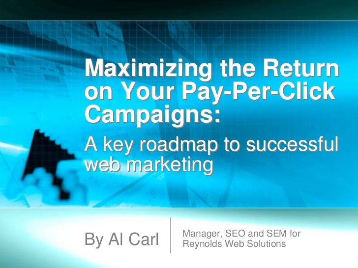 Maximizing the Returnon Your Pay-Per-ClickCampaigns:A key roadmap to successfulweb marketing             Manager, SEO and ...