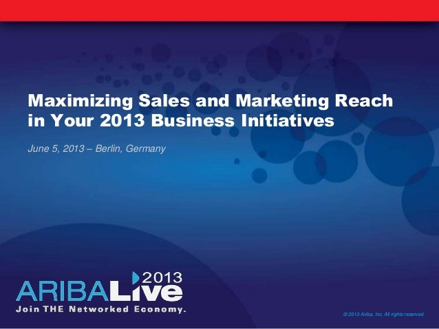 Maximizing Sales and Marketing Reach in Your 2013 Business Initiatives June 5, 2013 – Berlin, Germany © 2013 Ariba, Inc. A...