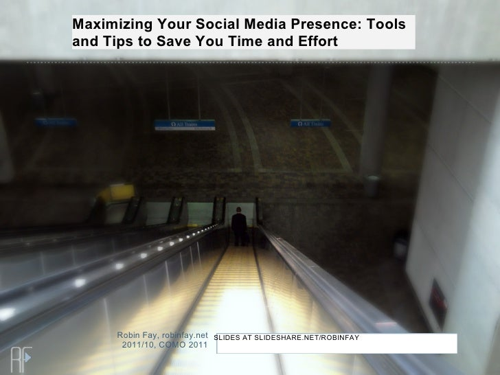 Maximizing Your Social Media Presence: Toolsand Tips to Save You Time and Effort     Robin Fay, robinfay.net SLIDES AT SLI...