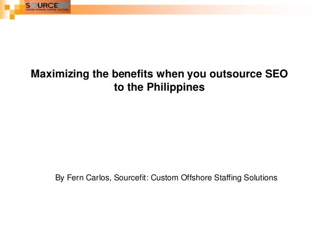 Maximizing the benefits when you outsource SEO to the Philippines  By Fern Carlos, Sourcefit: Custom Offshore Staffing Sol...