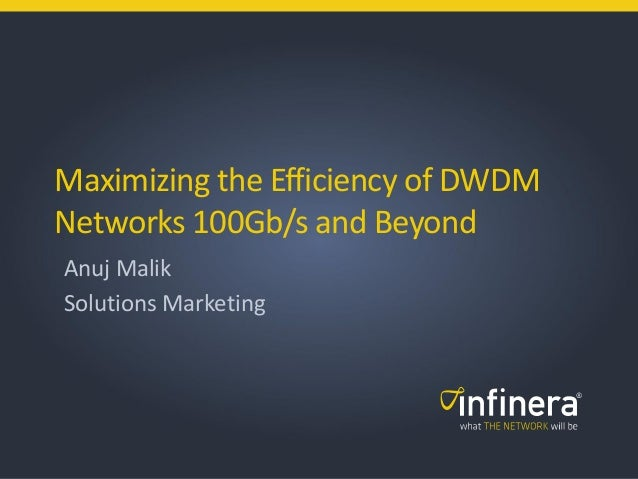 1 | © 2011 Infinera Corporation Maximizing the Efficiency of DWDM Networks 100Gb/s and Beyond Anuj Malik Solutions Marketi...
