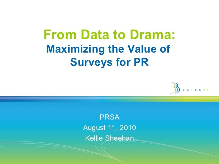 From Data to Drama: Maximizing the Value of  Surveys for PR PRSA August 11, 2010 Kellie Sheehan