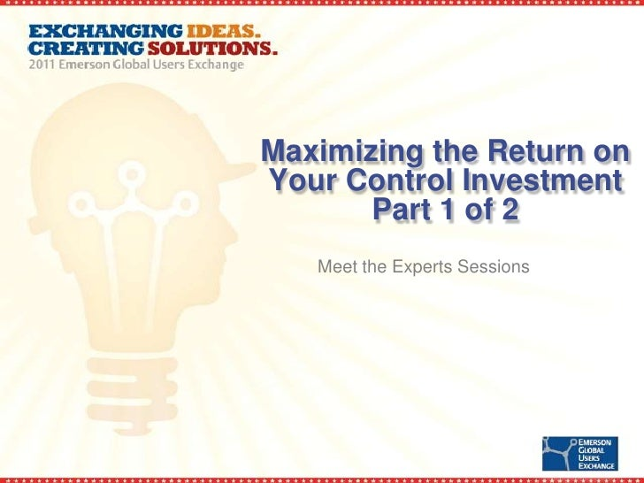Maximizing the return on your control investment meet the experts sessions part 1