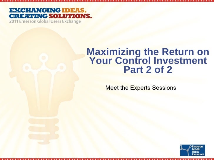 Maximizing the Return on Your Control Investment Part 2 of 2 Meet the Experts Sessions
