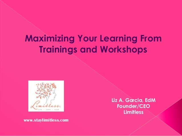 Maximizing Your Learning From Trainings and Workshops  Liz A. Garcia, EdM Founder/CEO Limitless www.staylimitless.com
