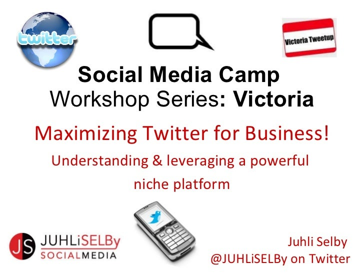 Social Media Camp  Workshop Series : Victoria Maximizing Twitter for Business! Understanding & leveraging a powerful  nich...