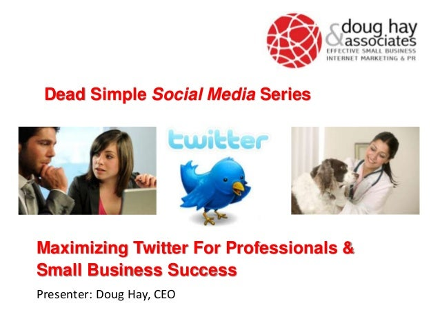 Maximizing Twitter For Professionals &Small Business SuccessPresenter: Doug Hay, CEODead Simple Social Media Series