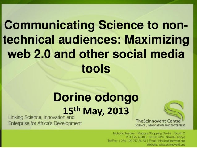 Communicating Science to non- technical audiences: Maximizing web 2.0 and other social media tools Dorine odongo 15th May,...