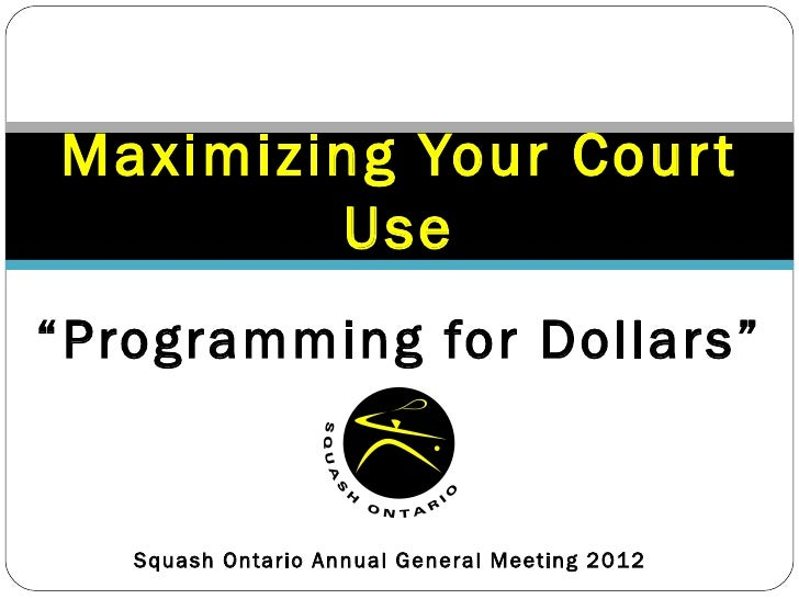 """Maximizing Your Cour t        Use""""Programming for Dollars""""   Squash Ontario Annual General Meeting 2012"""