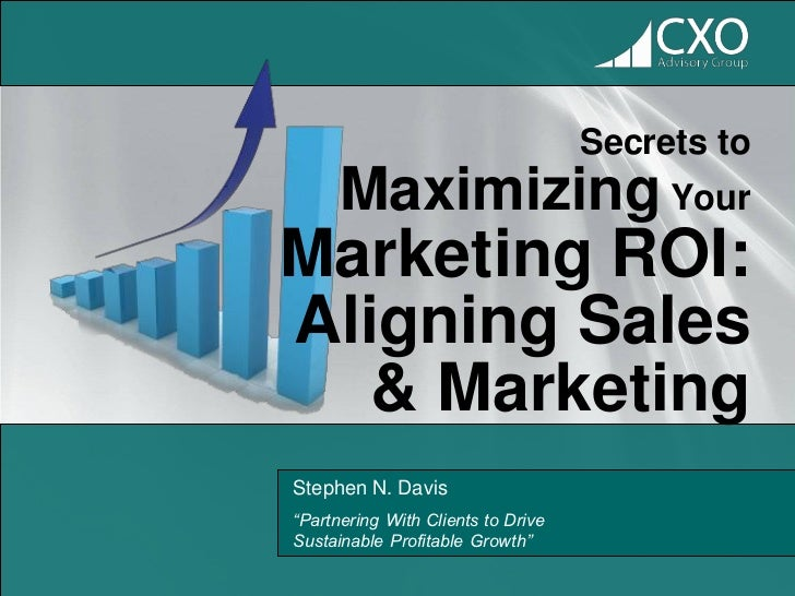 """Secrets to      Maximizing YourMarketing ROI:Aligning Sales   & MarketingStephen N. Davis""""Partnering With Clients to Drive..."""