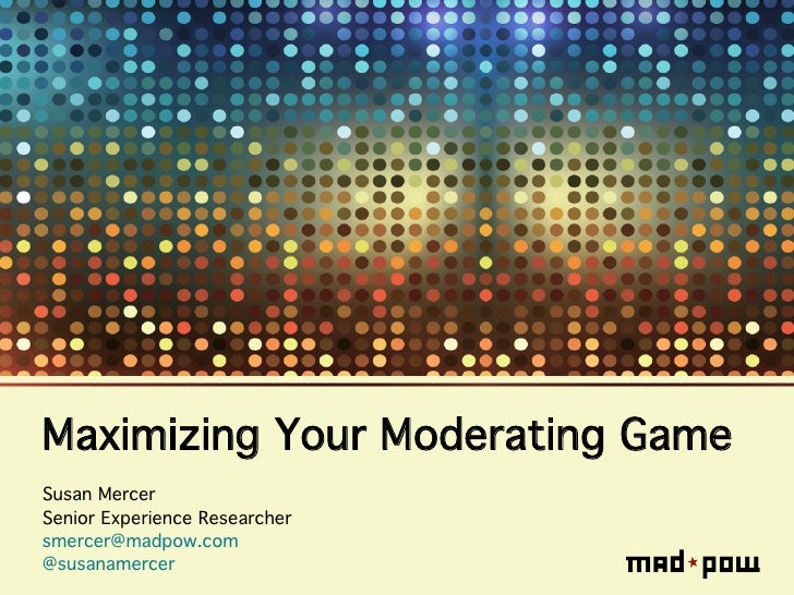 Maximizing Your Moderating Game!Susan Mercer!Senior Experience Researcher!smercer@madpow.com!@susanamercer!