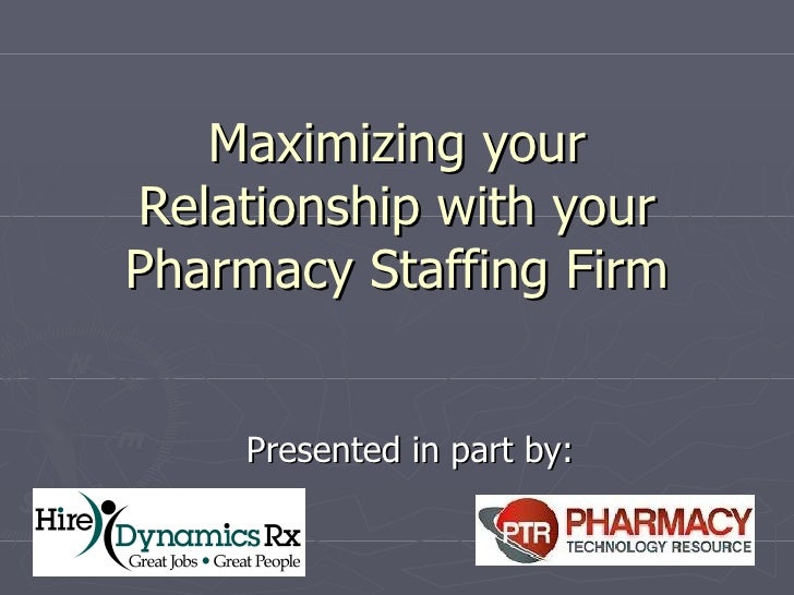 Maximizing your Relationship with your Pharmacy Staffing Firm Presented in part by: