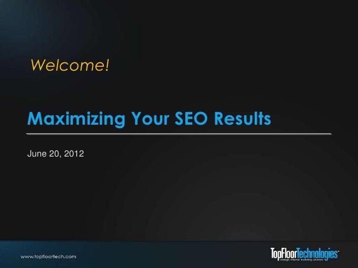 Welcome!Maximizing Your SEO ResultsJune 20, 2012