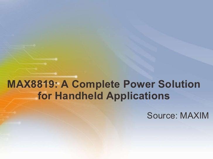 MAX8819: A Complete Power Solution for Handheld Applications <ul><li>Source: MAXIM </li></ul>