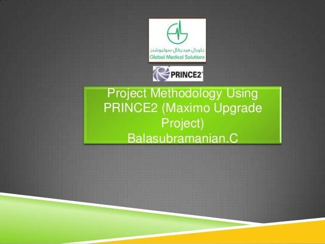 Project Methodology Using PRINCE2 (Maximo Upgrade Project) Balasubramanian.C